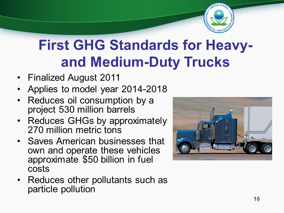 First GHG Standards for Heavy- and Medium-Duty Trucks Finalized August 2011 Applies to model year 2014-2018 Reduces oil consumption by a project 530 m