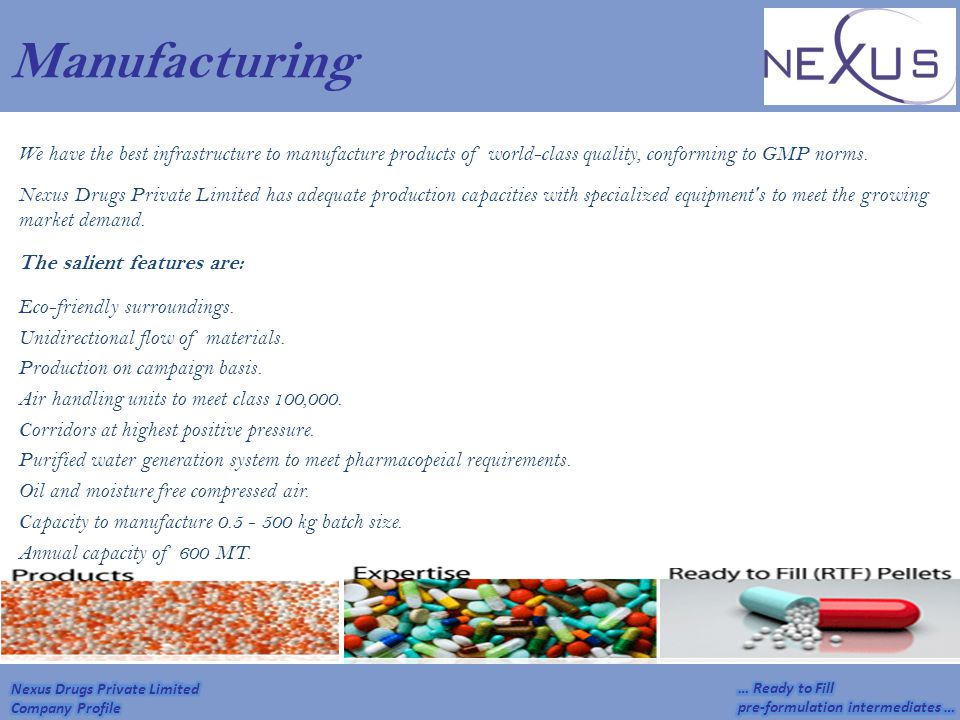 Manufacturing We have the best infrastructure to manufacture products of world-class quality, conforming to GMP norms. Nexus Drugs Private Limited has