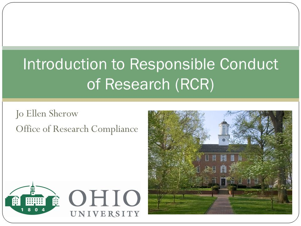 Jo Ellen Sherow Office of Research Compliance Introduction to Responsible Conduct of Research (RCR)