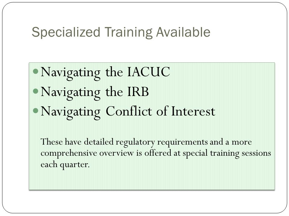 Specialized Training Available Navigating the IACUC Navigating the IRB Navigating Conflict of Interest These have detailed regulatory requirements and a more comprehensive overview is offered at special training sessions each quarter.