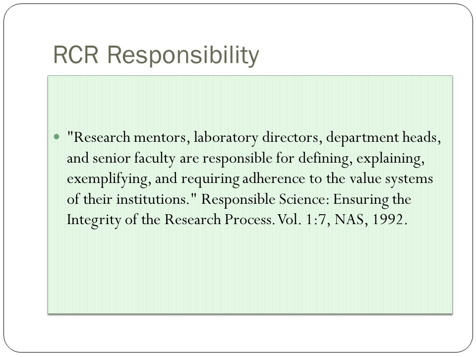 RCR Responsibility Research mentors, laboratory directors, department heads, and senior faculty are responsible for defining, explaining, exemplifying, and requiring adherence to the value systems of their institutions. Responsible Science: Ensuring the Integrity of the Research Process.