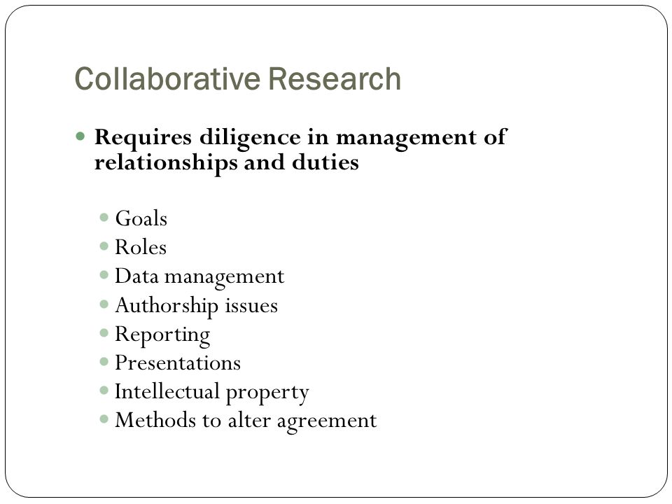 Collaborative Research Requires diligence in management of relationships and duties Goals Roles Data management Authorship issues Reporting Presentations Intellectual property Methods to alter agreement