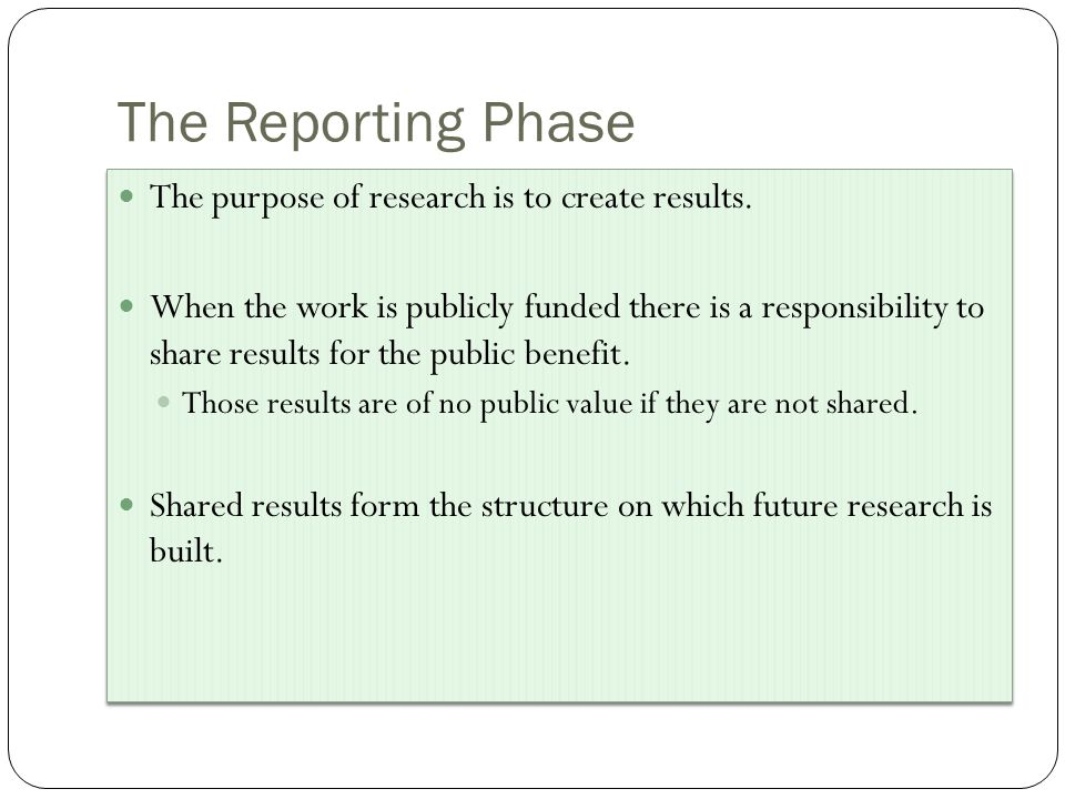 The Reporting Phase The purpose of research is to create results.