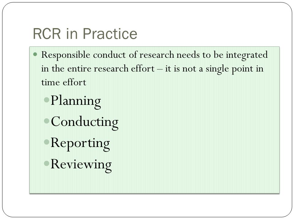 Responsible conduct of research needs to be integrated in the entire research effort – it is not a single point in time effort Planning Conducting Reporting Reviewing Responsible conduct of research needs to be integrated in the entire research effort – it is not a single point in time effort Planning Conducting Reporting Reviewing RCR in Practice