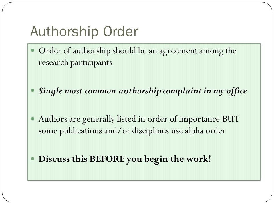 Authorship Order Order of authorship should be an agreement among the research participants Single most common authorship complaint in my office Authors are generally listed in order of importance BUT some publications and/or disciplines use alpha order Discuss this BEFORE you begin the work.