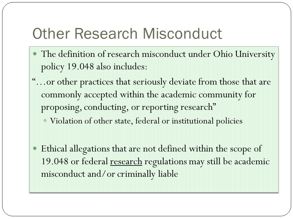 Other Research Misconduct The definition of research misconduct under Ohio University policy 19.048 also includes: …or other practices that seriously deviate from those that are commonly accepted within the academic community for proposing, conducting, or reporting research Violation of other state, federal or institutional policies Ethical allegations that are not defined within the scope of 19.048 or federal research regulations may still be academic misconduct and/or criminally liable The definition of research misconduct under Ohio University policy 19.048 also includes: …or other practices that seriously deviate from those that are commonly accepted within the academic community for proposing, conducting, or reporting research Violation of other state, federal or institutional policies Ethical allegations that are not defined within the scope of 19.048 or federal research regulations may still be academic misconduct and/or criminally liable