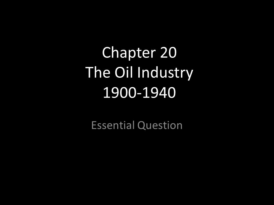 Chapter 20 The Oil Industry 1900-1940 Essential Question