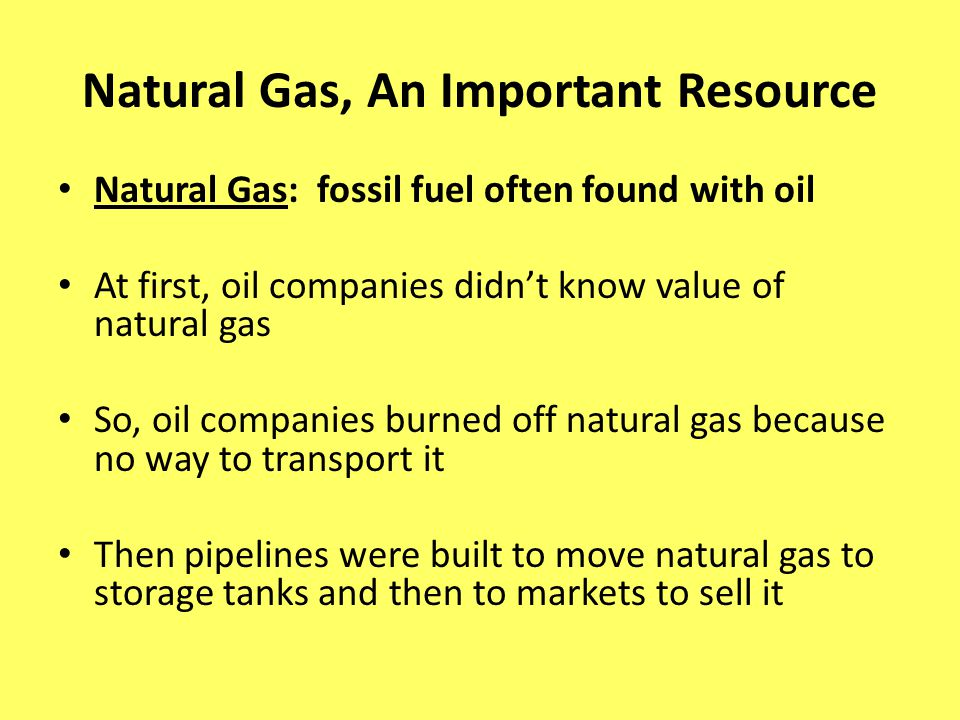 Natural Gas, An Important Resource Natural Gas: fossil fuel often found with oil At first, oil companies didnt know value of natural gas So, oil compa