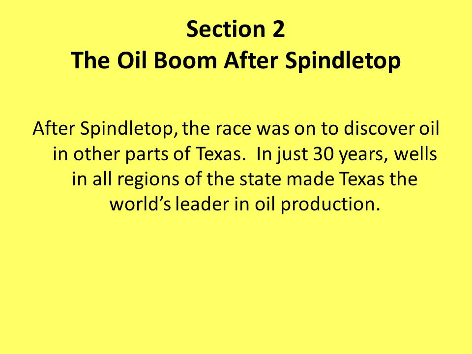 Section 2 The Oil Boom After Spindletop After Spindletop, the race was on to discover oil in other parts of Texas. In just 30 years, wells in all regi