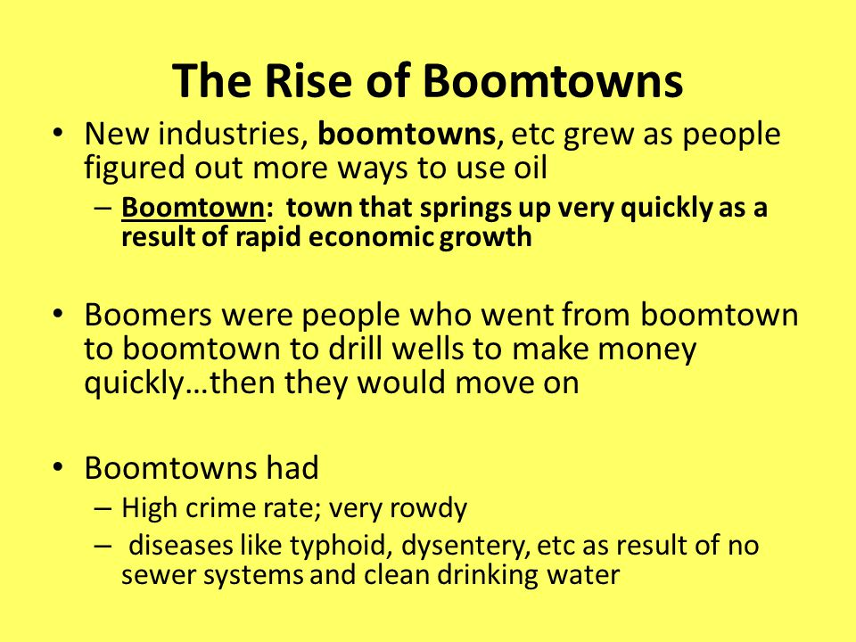 The Rise of Boomtowns New industries, boomtowns, etc grew as people figured out more ways to use oil – Boomtown: town that springs up very quickly as a result of rapid economic growth Boomers were people who went from boomtown to boomtown to drill wells to make money quickly…then they would move on Boomtowns had – High crime rate; very rowdy – diseases like typhoid, dysentery, etc as result of no sewer systems and clean drinking water