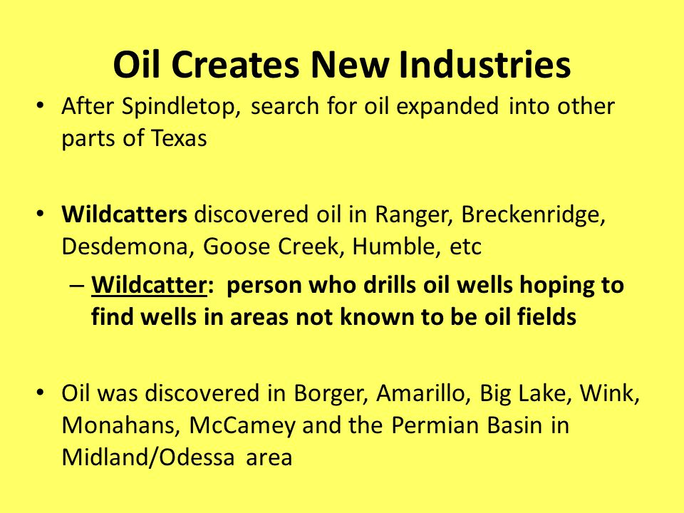 Oil Creates New Industries After Spindletop, search for oil expanded into other parts of Texas Wildcatters discovered oil in Ranger, Breckenridge, Desdemona, Goose Creek, Humble, etc – Wildcatter: person who drills oil wells hoping to find wells in areas not known to be oil fields Oil was discovered in Borger, Amarillo, Big Lake, Wink, Monahans, McCamey and the Permian Basin in Midland/Odessa area