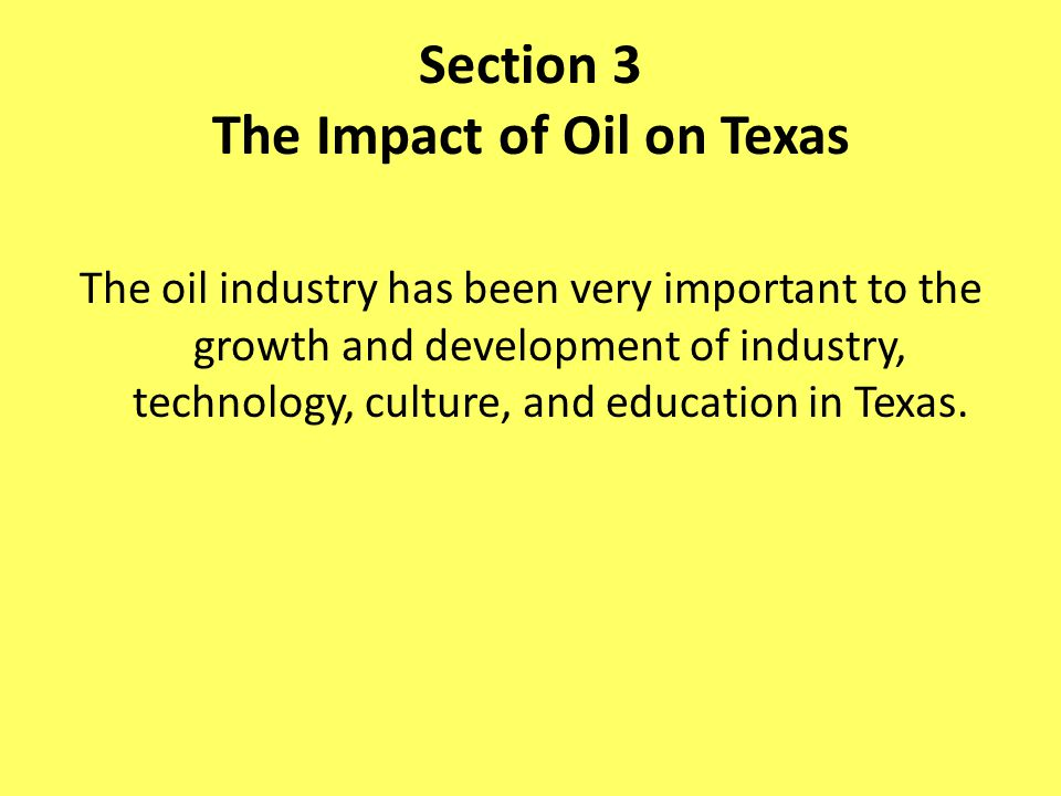 Section 3 The Impact of Oil on Texas The oil industry has been very important to the growth and development of industry, technology, culture, and educ