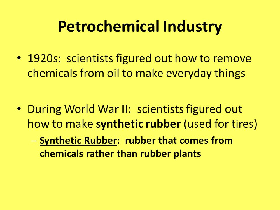 Petrochemical Industry 1920s: scientists figured out how to remove chemicals from oil to make everyday things During World War II: scientists figured