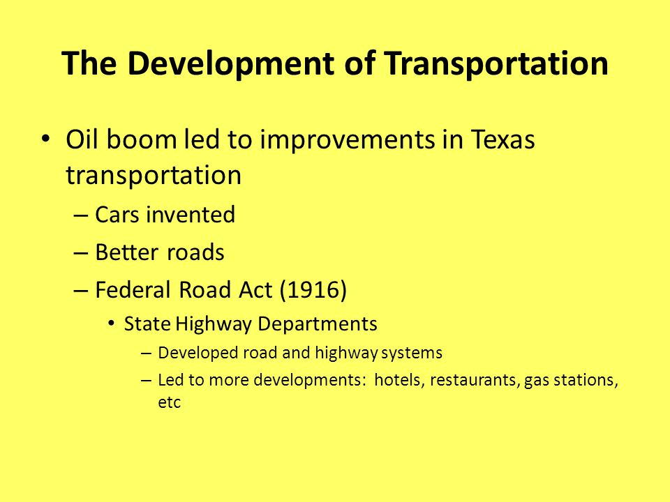 The Development of Transportation Oil boom led to improvements in Texas transportation – Cars invented – Better roads – Federal Road Act (1916) State Highway Departments – Developed road and highway systems – Led to more developments: hotels, restaurants, gas stations, etc