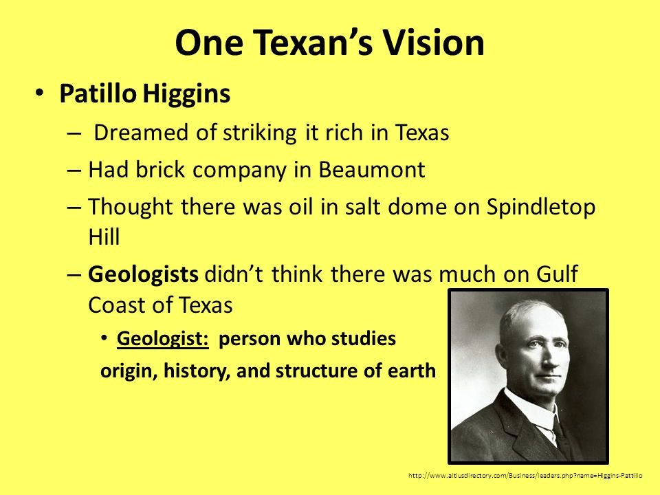 One Texans Vision Patillo Higgins – Dreamed of striking it rich in Texas – Had brick company in Beaumont – Thought there was oil in salt dome on Spindletop Hill – Geologists didnt think there was much on Gulf Coast of Texas Geologist: person who studies origin, history, and structure of earth http://www.altiusdirectory.com/Business/leaders.php?name=Higgins-Pattillo