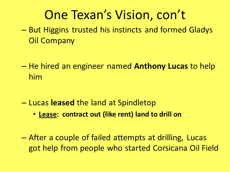One Texans Vision, cont – But Higgins trusted his instincts and formed Gladys Oil Company – He hired an engineer named Anthony Lucas to help him – Luc