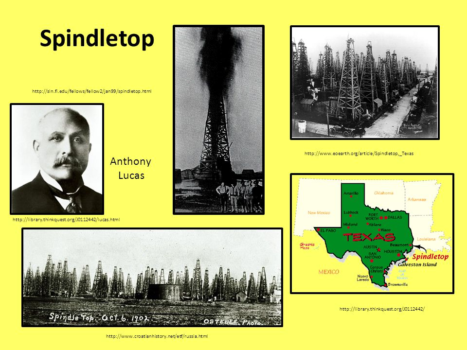 Spindletop http://www.eoearth.org/article/Spindletop,_Texas http://sln.fi.edu/fellows/fellow2/jan99/spindletop.html http://library.thinkquest.org/J0112442/ http://www.croatianhistory.net/etf/russia.html http://library.thinkquest.org/J0112442/lucas.html Anthony Lucas