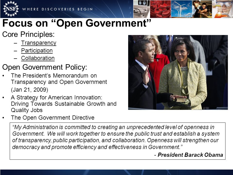 Focus on Open Government Core Principles: –Transparency –Participation –Collaboration Open Government Policy: The Presidents Memorandum on Transparency and Open Government (Jan 21, 2009) A Strategy for American Innovation: Driving Towards Sustainable Growth and Quality Jobs The Open Government Directive My Administration is committed to creating an unprecedented level of openness in Government.