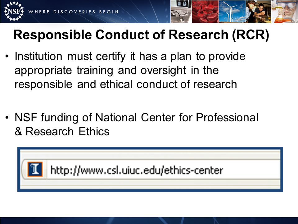 Responsible Conduct of Research (RCR) Institution must certify it has a plan to provide appropriate training and oversight in the responsible and ethical conduct of research NSF funding of National Center for Professional & Research Ethics