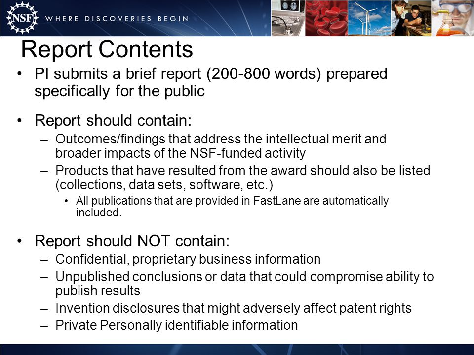 Report Contents PI submits a brief report (200-800 words) prepared specifically for the public Report should contain: –Outcomes/findings that address the intellectual merit and broader impacts of the NSF-funded activity –Products that have resulted from the award should also be listed (collections, data sets, software, etc.) All publications that are provided in FastLane are automatically included.