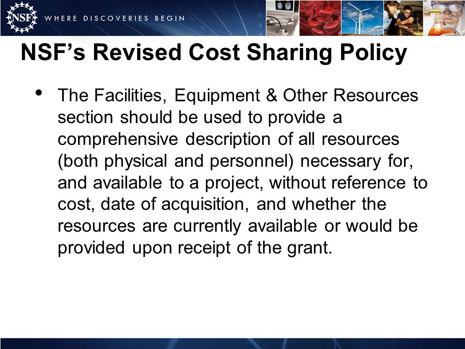 NSFs Revised Cost Sharing Policy The Facilities, Equipment & Other Resources section should be used to provide a comprehensive description of all resources (both physical and personnel) necessary for, and available to a project, without reference to cost, date of acquisition, and whether the resources are currently available or would be provided upon receipt of the grant.