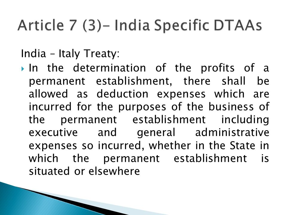 India – Italy Treaty: In the determination of the profits of a permanent establishment, there shall be allowed as deduction expenses which are incurred for the purposes of the business of the permanent establishment including executive and general administrative expenses so incurred, whether in the State in which the permanent establishment is situated or elsewhere