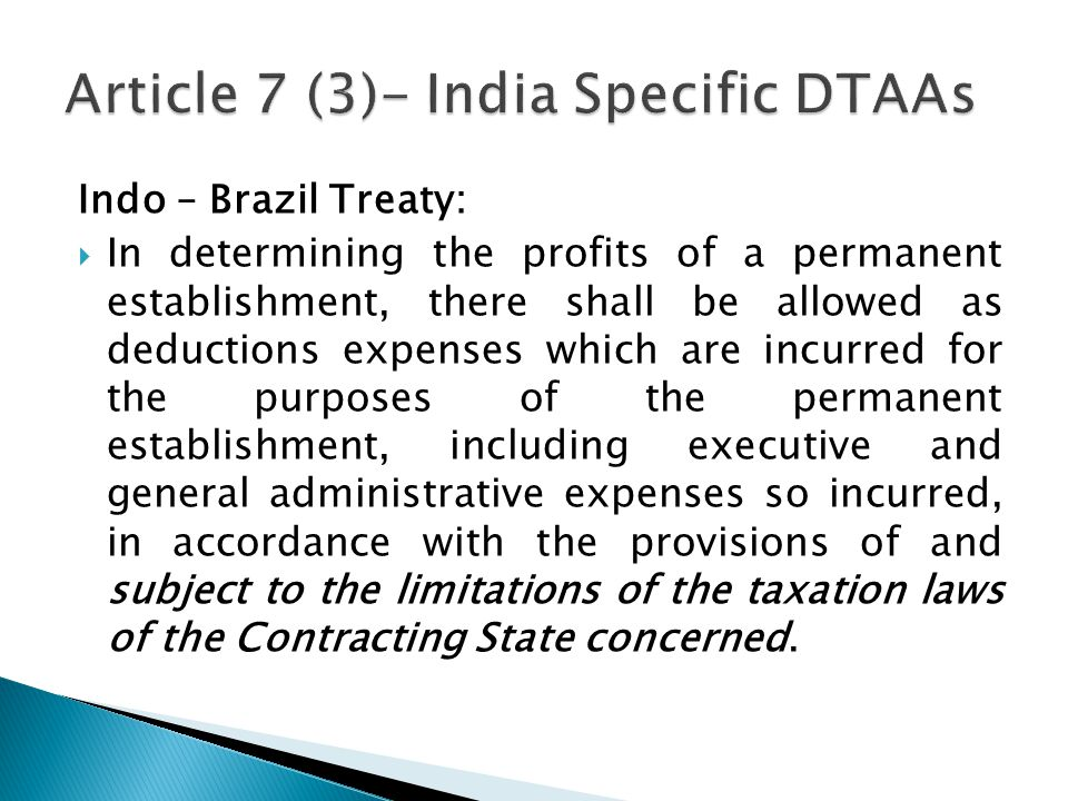 Indo – Brazil Treaty: In determining the profits of a permanent establishment, there shall be allowed as deductions expenses which are incurred for the purposes of the permanent establishment, including executive and general administrative expenses so incurred, in accordance with the provisions of and subject to the limitations of the taxation laws of the Contracting State concerned.