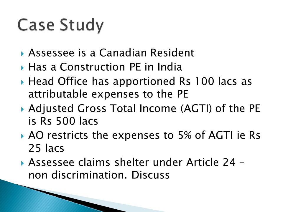 Assessee is a Canadian Resident Has a Construction PE in India Head Office has apportioned Rs 100 lacs as attributable expenses to the PE Adjusted Gross Total Income (AGTI) of the PE is Rs 500 lacs AO restricts the expenses to 5% of AGTI ie Rs 25 lacs Assessee claims shelter under Article 24 – non discrimination.