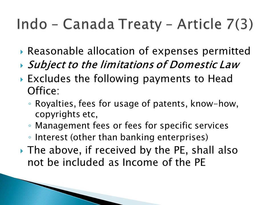 Reasonable allocation of expenses permitted Subject to the limitations of Domestic Law Excludes the following payments to Head Office: Royalties, fees for usage of patents, know-how, copyrights etc, Management fees or fees for specific services Interest (other than banking enterprises) The above, if received by the PE, shall also not be included as Income of the PE