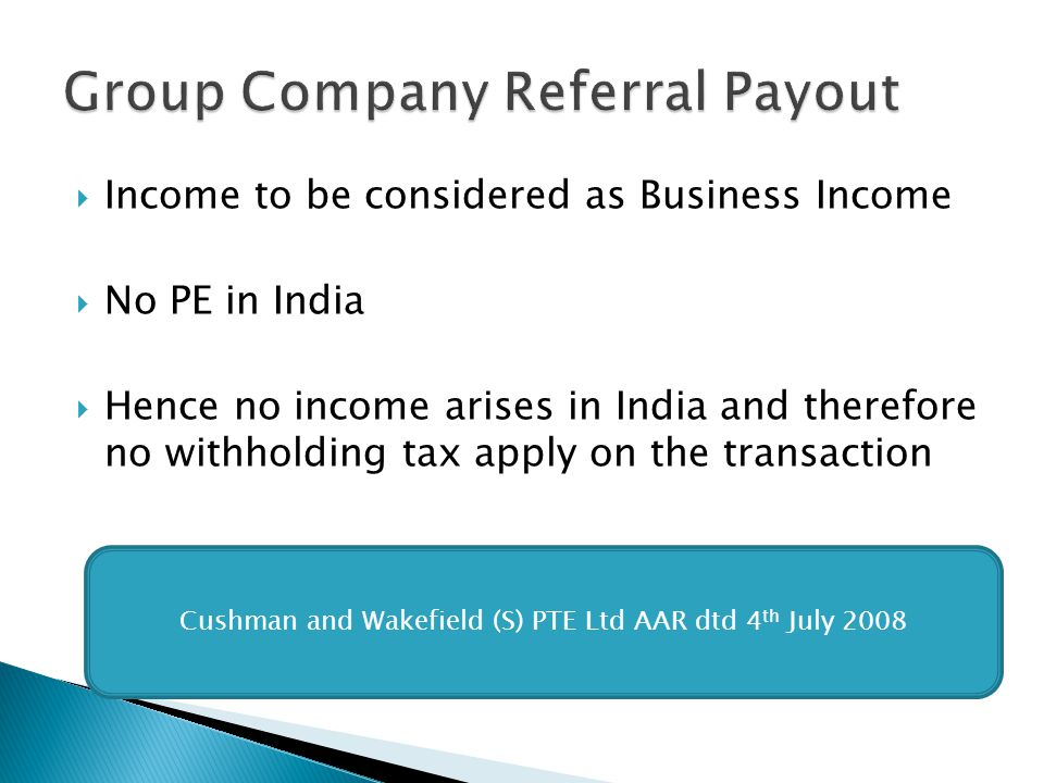 Income to be considered as Business Income No PE in India Hence no income arises in India and therefore no withholding tax apply on the transaction Cushman and Wakefield (S) PTE Ltd AAR dtd 4 th July 2008