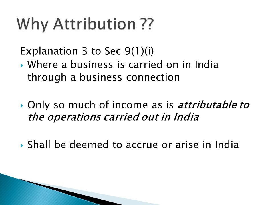 Explanation 3 to Sec 9(1)(i) Where a business is carried on in India through a business connection Only so much of income as is attributable to the operations carried out in India Shall be deemed to accrue or arise in India