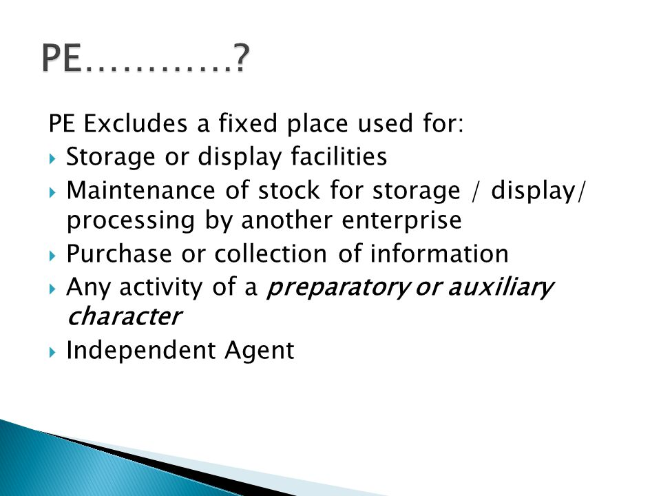 PE Excludes a fixed place used for: Storage or display facilities Maintenance of stock for storage / display/ processing by another enterprise Purchase or collection of information Any activity of a preparatory or auxiliary character Independent Agent