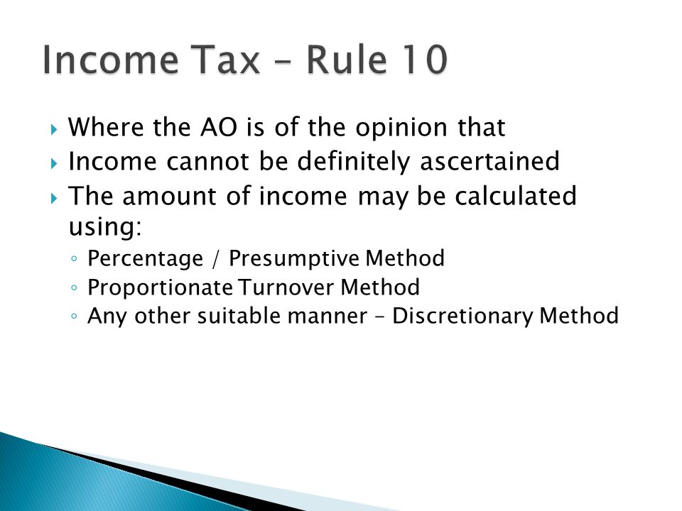 Where the AO is of the opinion that Income cannot be definitely ascertained The amount of income may be calculated using: Percentage / Presumptive Method Proportionate Turnover Method Any other suitable manner – Discretionary Method