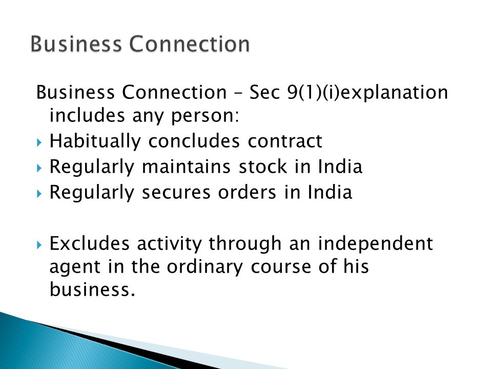 Business Connection – Sec 9(1)(i)explanation includes any person: Habitually concludes contract Regularly maintains stock in India Regularly secures orders in India Excludes activity through an independent agent in the ordinary course of his business.