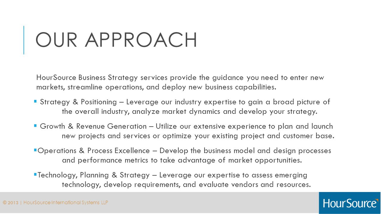 OUR APPROACH HourSource Business Strategy services provide the guidance you need to enter new markets, streamline operations, and deploy new business capabilities.