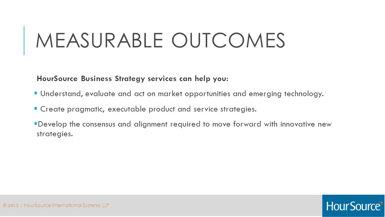 MEASURABLE OUTCOMES HourSource Business Strategy services can help you: Understand, evaluate and act on market opportunities and emerging technology.