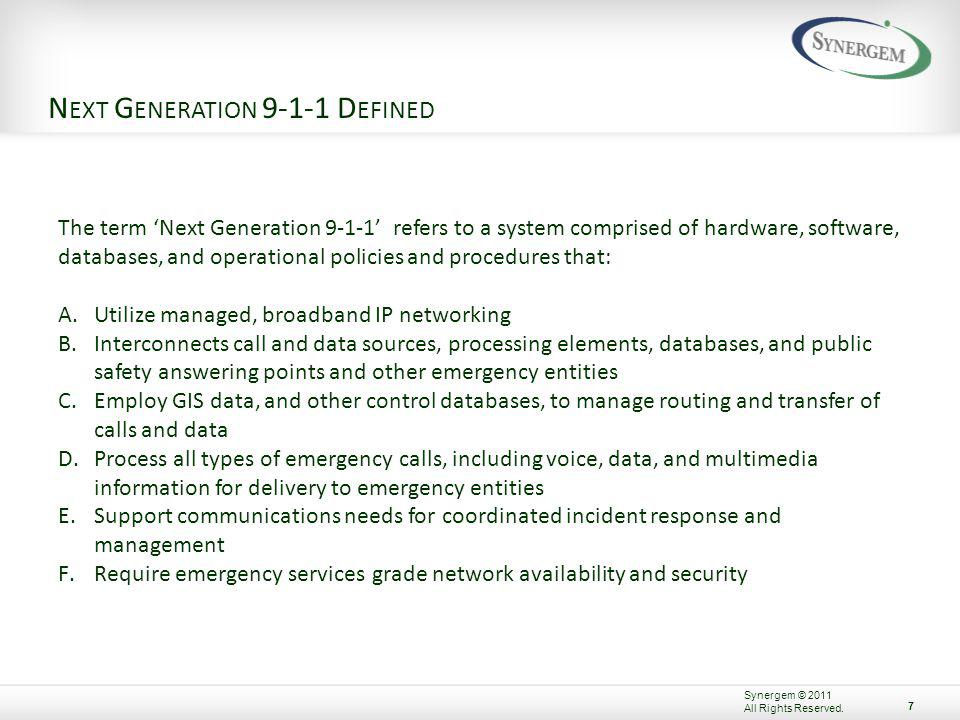 N EXT G ENERATION 9-1-1 D EFINED The term Next Generation 9-1-1 refers to a system comprised of hardware, software, databases, and operational policies and procedures that: A.Utilize managed, broadband IP networking B.Interconnects call and data sources, processing elements, databases, and public safety answering points and other emergency entities C.Employ GIS data, and other control databases, to manage routing and transfer of calls and data D.Process all types of emergency calls, including voice, data, and multimedia information for delivery to emergency entities E.Support communications needs for coordinated incident response and management F.Require emergency services grade network availability and security 7 Synergem © 2011 All Rights Reserved.