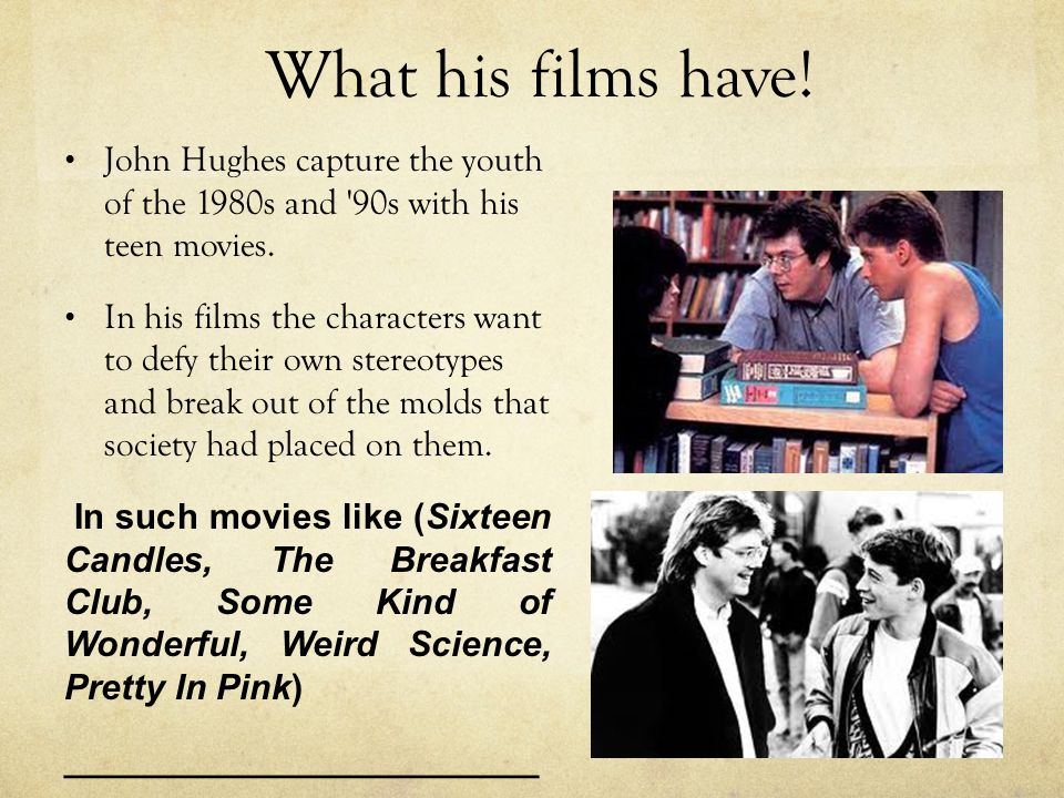 What his films have. John Hughes capture the youth of the 1980s and 90s with his teen movies.