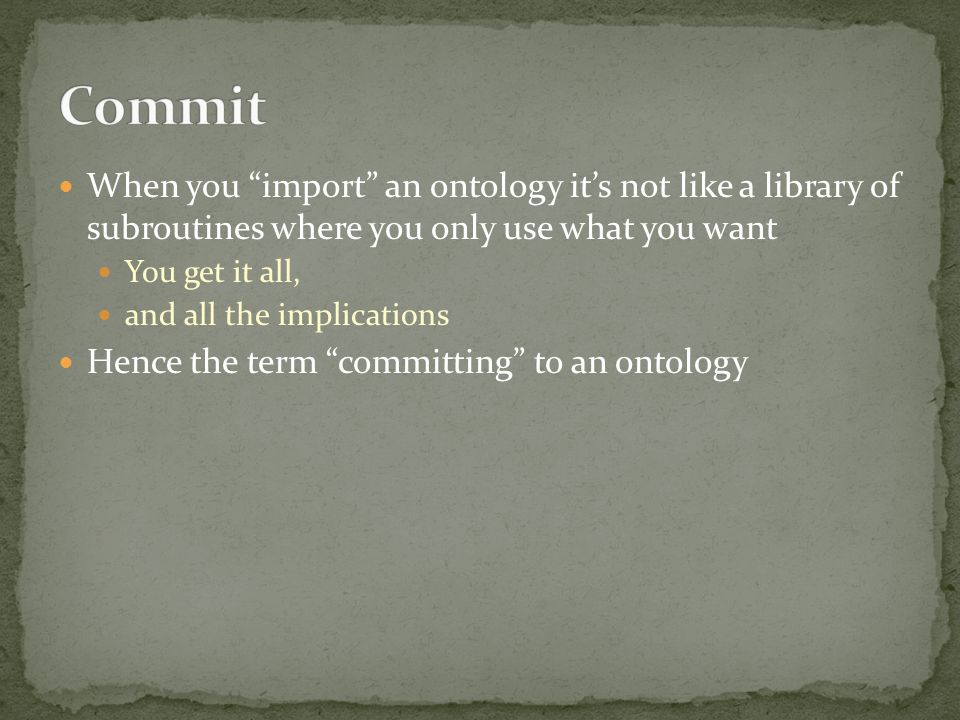 When you import an ontology its not like a library of subroutines where you only use what you want You get it all, and all the implications Hence the term committing to an ontology