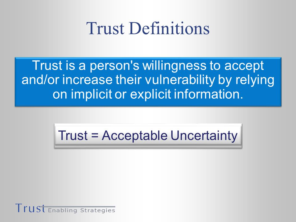 Trust Definitions Trust is a person s willingness to accept and/or increase their vulnerability by relying on implicit or explicit information.