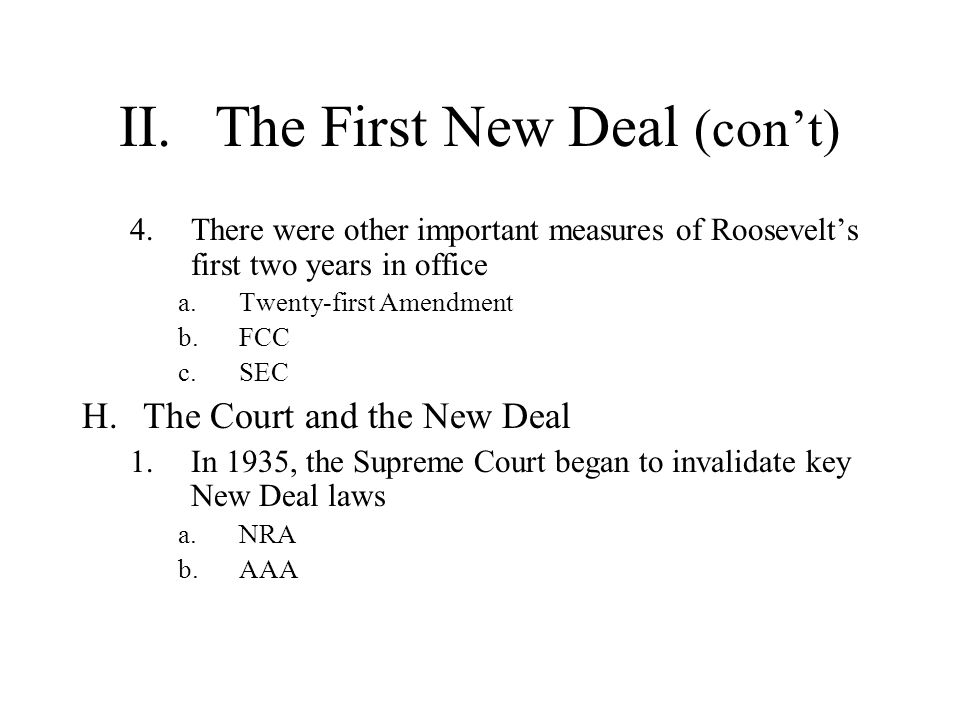 II.The First New Deal (cont) 4.There were other important measures of Roosevelts first two years in office a.Twenty-first Amendment b.FCC c.SEC H.The