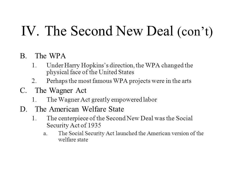 IV.The Second New Deal (cont) B.The WPA 1.Under Harry Hopkinss direction, the WPA changed the physical face of the United States 2.Perhaps the most fa