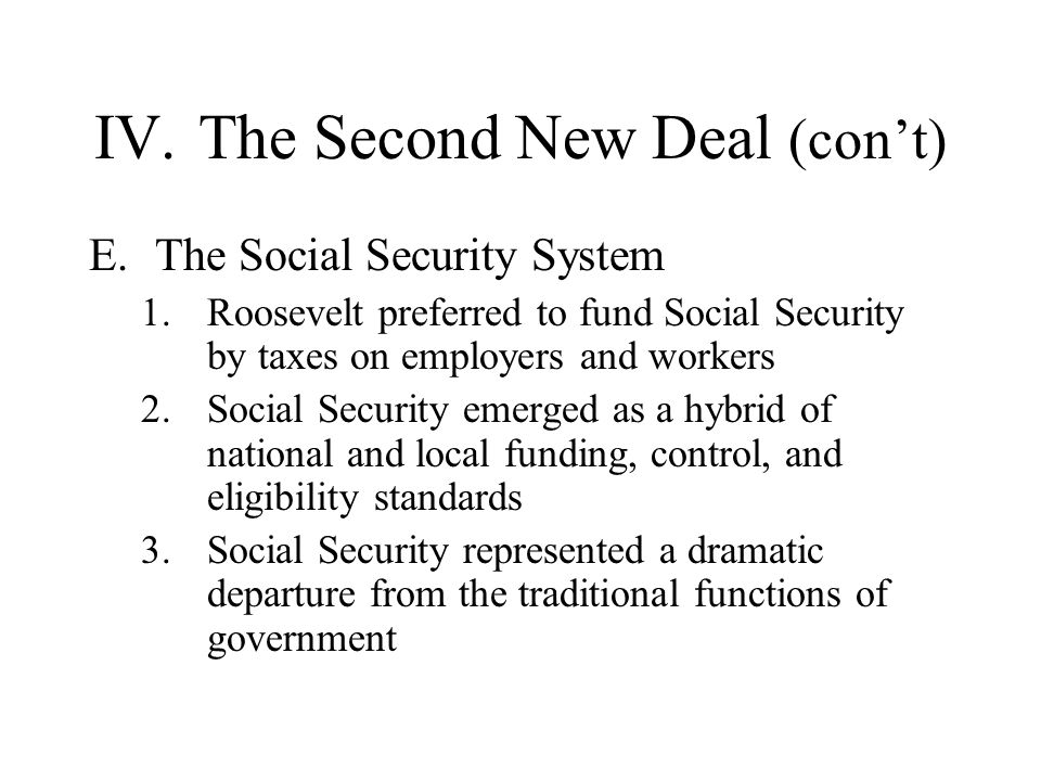 IV.The Second New Deal (cont) E.The Social Security System 1.Roosevelt preferred to fund Social Security by taxes on employers and workers 2.Social Se