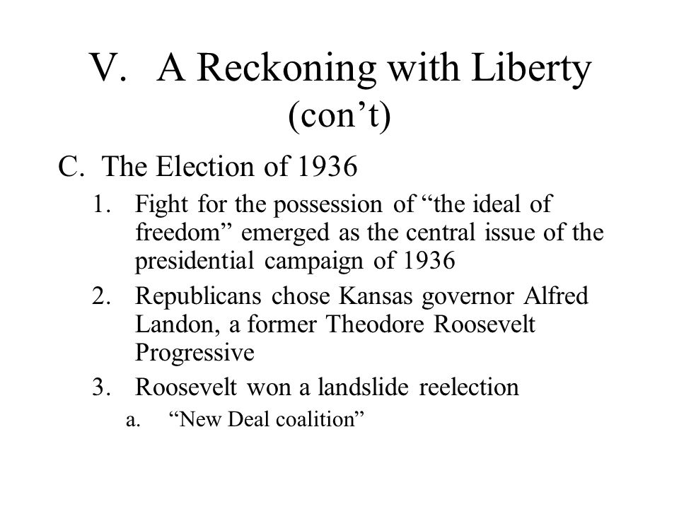 V.A Reckoning with Liberty (cont) C.The Election of 1936 1.Fight for the possession of the ideal of freedom emerged as the central issue of the presid