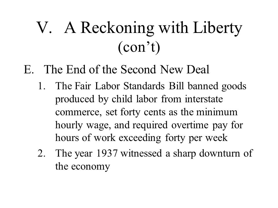 V.A Reckoning with Liberty (cont) E.The End of the Second New Deal 1.The Fair Labor Standards Bill banned goods produced by child labor from interstat
