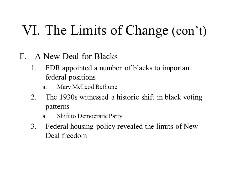 VI.The Limits of Change (cont) F.A New Deal for Blacks 1.FDR appointed a number of blacks to important federal positions a.Mary McLeod Bethune 2.The 1