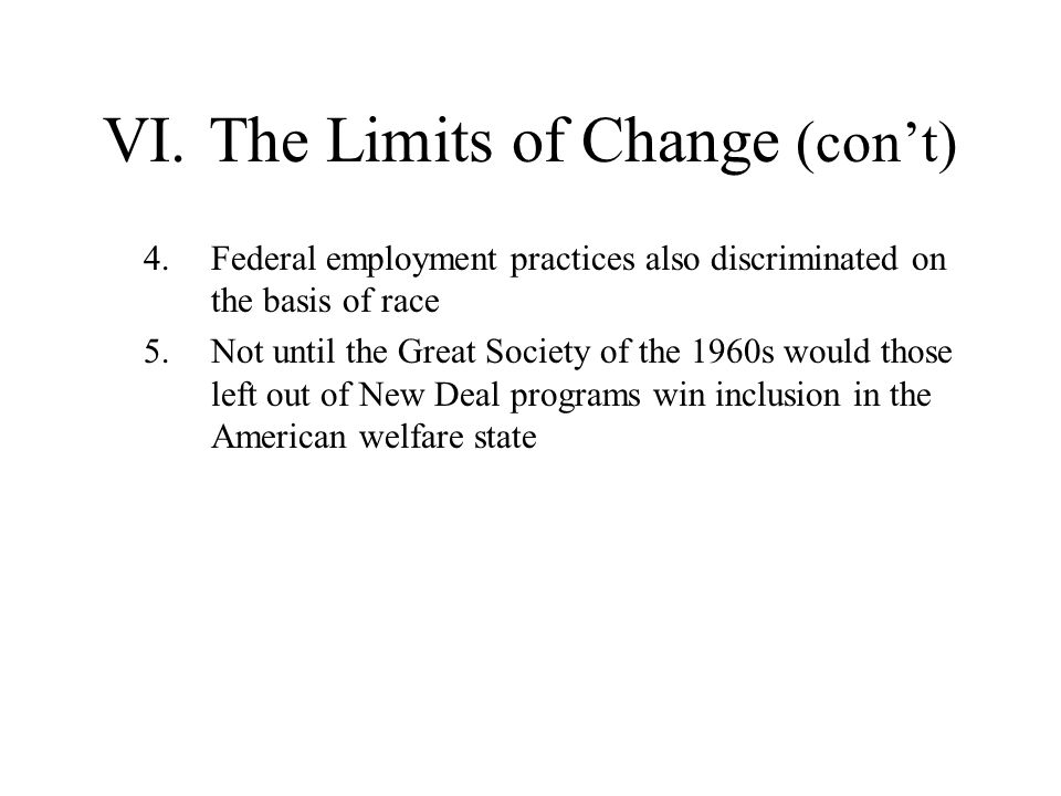 VI.The Limits of Change (cont) 4.Federal employment practices also discriminated on the basis of race 5.Not until the Great Society of the 1960s would
