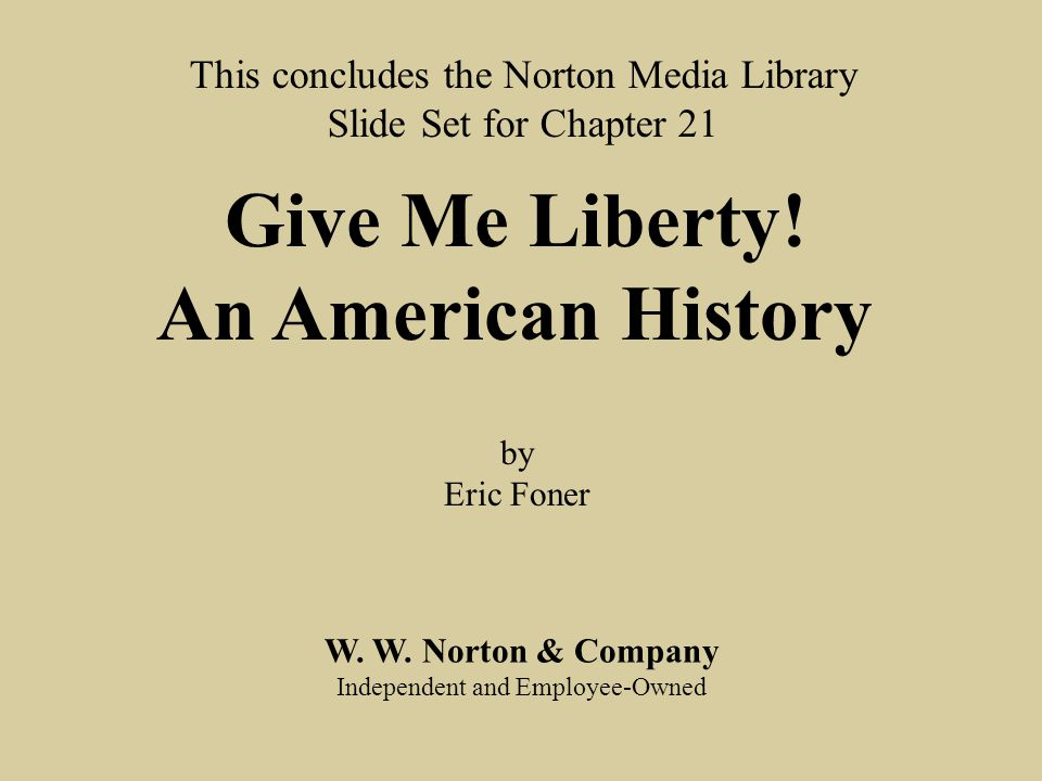 End chap. 21 W. W. Norton & Company Independent and Employee-Owned This concludes the Norton Media Library Slide Set for Chapter 21 Give Me Liberty! A