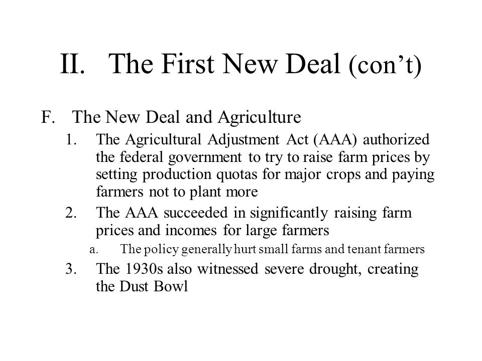 II.The First New Deal (cont) F.The New Deal and Agriculture 1.The Agricultural Adjustment Act (AAA) authorized the federal government to try to raise