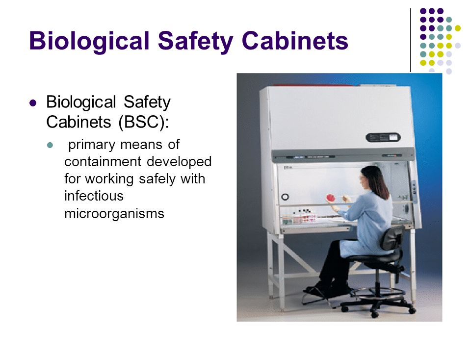 Biological Safety Cabinets Biological Safety Cabinets (BSC): primary means of containment developed for working safely with infectious microorganisms